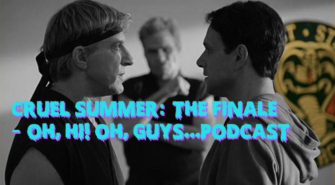 Cruel Summer: The Finale – Oh, Hi! Oh, Guys…Podcast