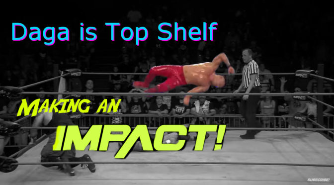 Daga is Top Shelf for IMPACT – Making an IMPACT Wrestling Podcast