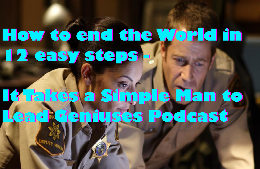 How to end the World in 12 easy steps -It Takes a Simple Man to Lead Geniuses Podcast