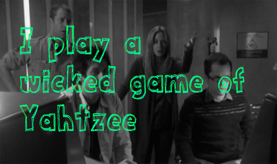 I play a wicked game of Yahtzee-  It Takes a Simple Man to Lead Geniuses Podcast