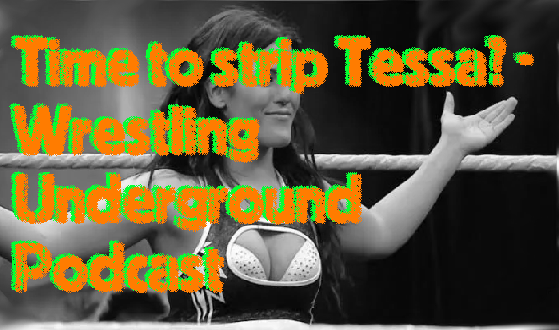 Is it time to move on from Tessa Blanchard? – Wrestling Underground Podcast