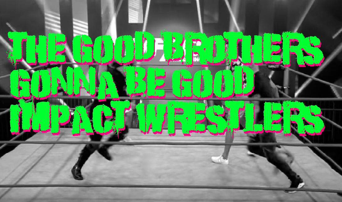 The Good Brothers gonna be good IMPACT Wrestlers? – Making an IMPACT Wrestling Podcast