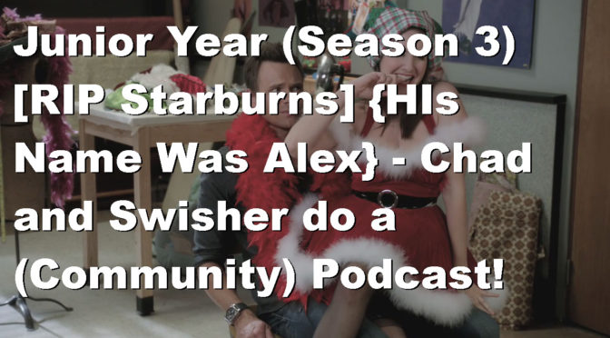 Junior Year (Season 3) [RIP Starburns] {His Name Was Alex} – Chad and Swisher do a (Community) Podcast! (Download link below)