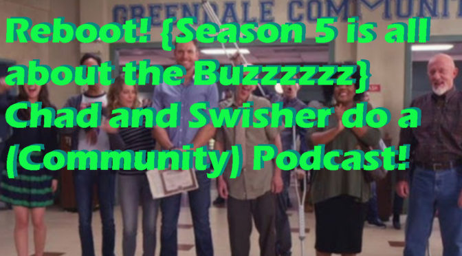 Reboot! {Season 5 is all about the Buzzzzzz} Chad and Swisher do a (Community) Podcast!