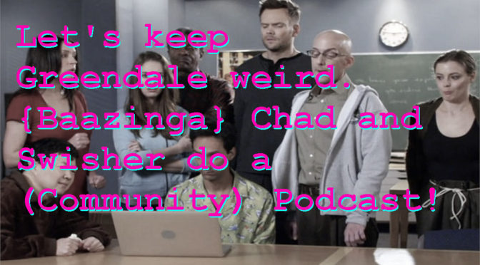 Let's keep Greendale weird. {Baazinga} Chad and Swisher do a (Community) Podcast!
